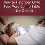 Help Your Child Feel More Comfortable at the Dentist